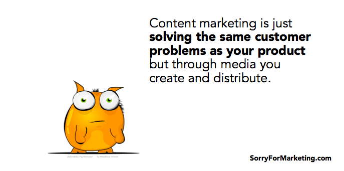 Content marketing is just solving the same customer problems as your product but through media you create and distribute. -- Jay Acunzo