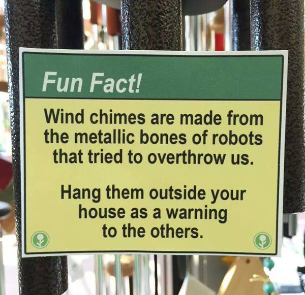 Fun Fact: wind chimes are made from the metallic bones of robots that tried to overthrow us. Hang them outside your house as a warning to the others.