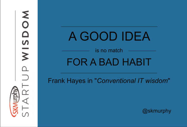 A Good Idea is No Match for a Bad Habit. -- Frank Hayes