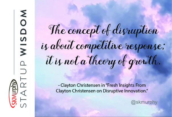 Quotes for Entrepreneurs: 'The concept of disruption is about competitive response; it is not a theory of growth.' Clayton Christensen